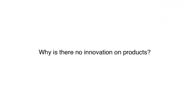 Why is there no innovation on products?